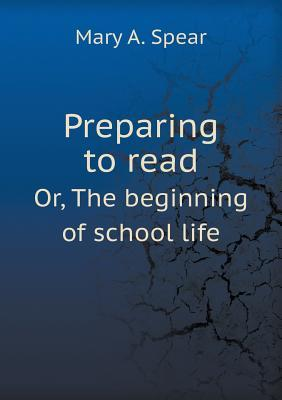 Preparing to Read Or, the Beginning of School Life Mary A. Spear