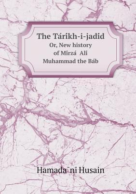 The Tarikh-i-Jadid, or New History of Mirza Ali Muhammad The Bab  by  Hamadani Mirza Husain