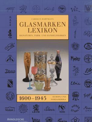 Glasmarken-Lexikon 1600-1945. Signaturen, Fabrik- und Handelsmarken Europa und Nordamerika Carolus Hartmann