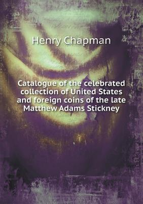 Catalogue of the Celebrated Collection of United States and Foreign Coins of the Late Matthew Adams Stickney Henry Chapman