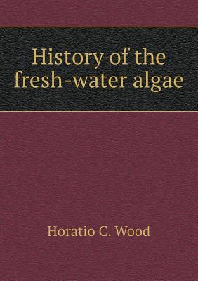 History of the Fresh-Water Algae  by  Horatio C Wood