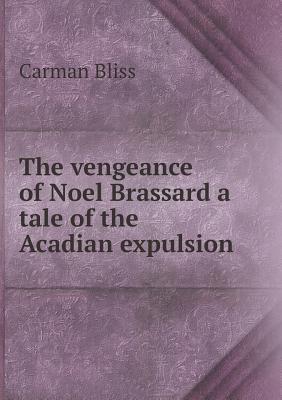 The Vengeance of Noel Brassard a Tale of the Acadian Expulsion Carman Bliss