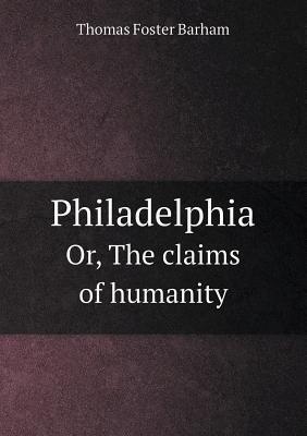 Philadelphia Or, the Claims of Humanity Thomas Foster Barham