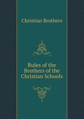 Rules of the Brothers of the Christian Schools  by  Christian Brothers