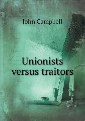 Unionists Versus Traitors John Campbell
