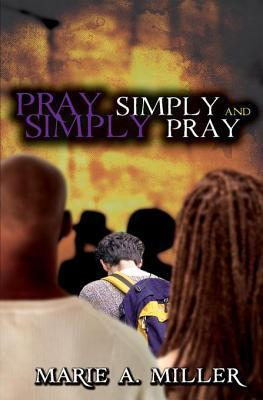 Pray Simply-Simply Pray: You Can Do It  by  Marie A. Miller