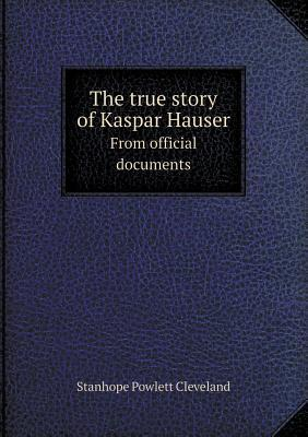 The True Story of Kaspar Hauser from Official Documents Stanhope Powlett Cleveland