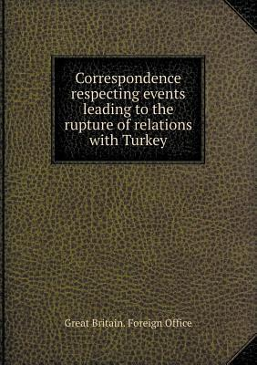 Correspondence Respecting Events Leading to the Rupture of Relations with Turkey  by  Great Britain Foreign Office
