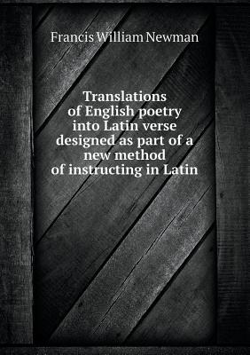 Translations of English Poetry Into Latin Verse Designed as Part of a New Method of Instructing in Latin Francis William Newman