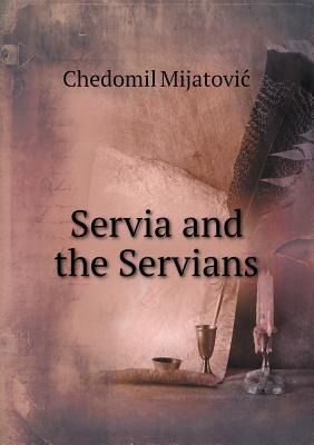 Servia and the Servians  by  Chedomil Mijatovic