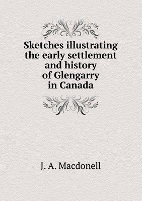 Sketches Illustrating the Early Settlement and History of Glengarry in Canada  by  J.A. Macdonell