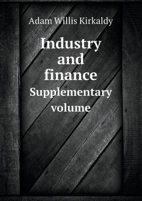 Industry and Finance Supplementary Volume  by  Adam Willis Kirkaldy