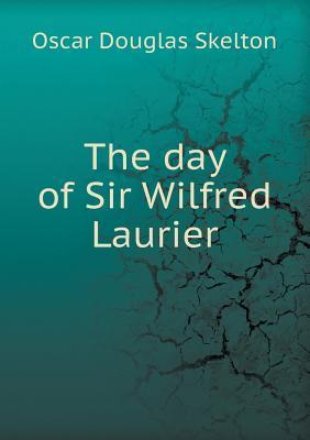 The Day of Sir Wilfred Laurier Oscar D. Skelton