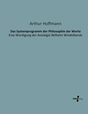 Das Systemprogramm Der Philosophie Der Werte  by  Arthur Hoffmann
