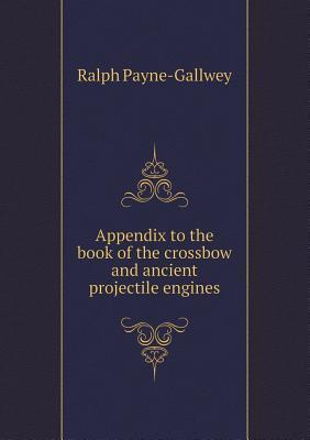 Appendix to the Book of the Crossbow and Ancient Projectile Engines Ralph Payne-Gallwey