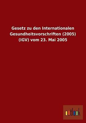Gesetz Zu Den Internationalen Gesundheitsvorschriften (2005) (Igv) Vom 23. Mai 2005 Ohne Autor