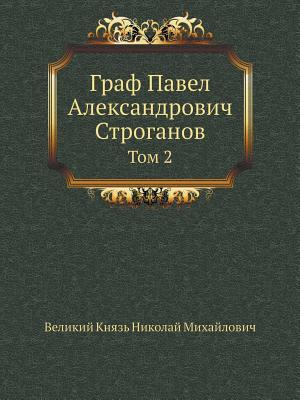Graf Pavel Aleksandrovich Stroganov Tom 2  by  Velikij Knyaz Nikolaj Mihajlovich