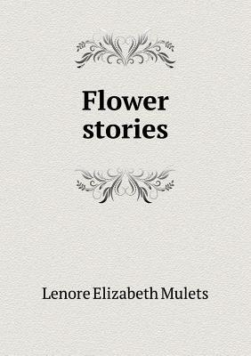 Flower Stories  by  Lenore Elizabeth Mulets
