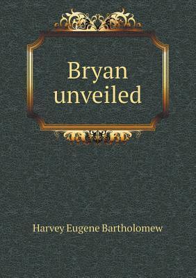 Bryan Unveiled  by  Harvey Eugene Bartholomew
