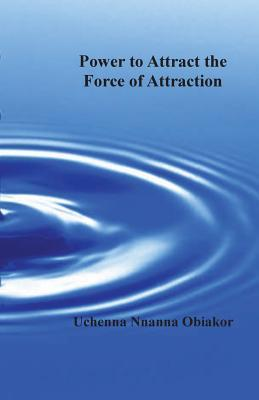 The Power to Attract the Force of Attraction Uchenna Nnanna Obiakor