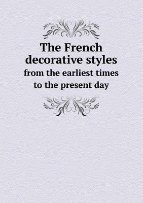 The French Decorative Styles from the Earliest Times to the Present Day Ellis Parker Butler
