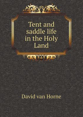 Tent and Saddle Life in the Holy Land  by  David Van Horne