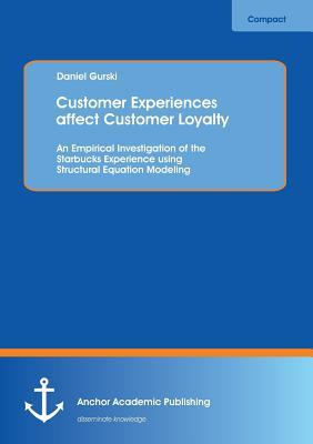 Customer Experiences Affect Customer Loyalty: An Empirical Investigation of the Starbucks Experience Using Structural Equation Modeling  by  Daniel Gurski