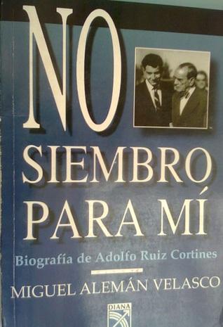 No siembro para mí. Biografía de Adolfo Ruiz Cortines Miguel Alemán Velasco