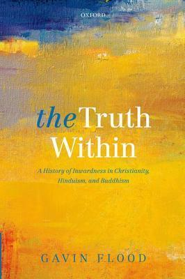 The Truth Within: A History of Inwardness in Christianity, Hinduism, and Buddhism Gavin Flood
