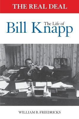 The Real Deal: The Life of Bill Knapp  by  William B. Friedricks