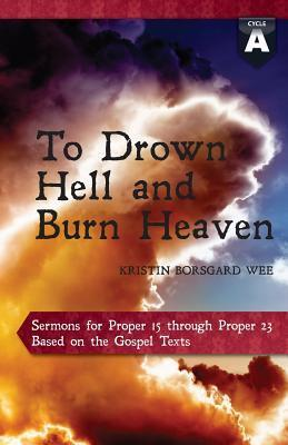 To Drown Hell and Burn Heaven: Cycle a Sermons for Pentecost (Middle Third) Proper 15-23 Based on the Gospel Texts Kristin Borsgard Wee