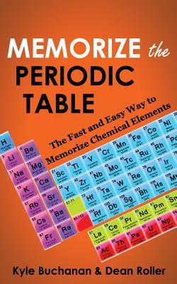 Memorize the Periodic Table: The Fast and Easy Way to Memorize Chemical Elements  by  Kyle Buchanan