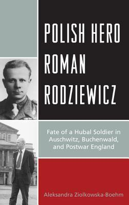 Polish Hero Roman Rodziewicz: Fate of a Hubal Soldier in Auschwitz, Buchenwald, and Postwar England  by  Aleksandra Ziolkowska-Boehm