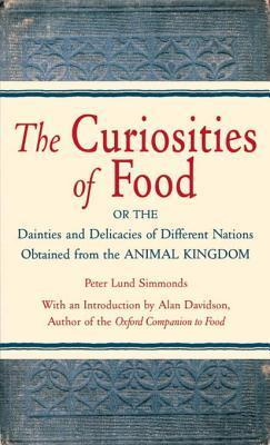 The Curiosities of Food: Or the Dainties and Delicacies of Different Nations Obtained from the Animal Kin gdom Peter Lund Simmonds