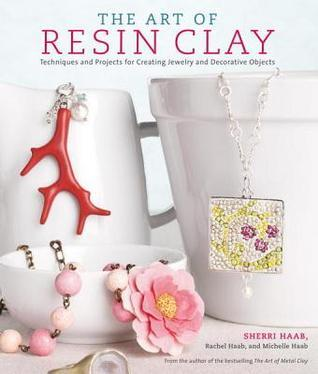 The Art of Resin Clay: Techniques and Projects for Creating Jewelry and Decorative Objects Sherri Haab
