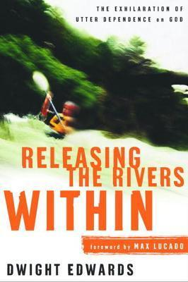 Releasing the Rivers Within: The Exhilaration of Utter Dependence on God Dwight Edwards