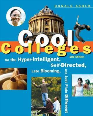 Cool Colleges: For the Hyper-Intelligent, Self-Directed, Late Blooming, and Just Plain Different  by  Donald Asher