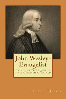 John Wesley-Evangelist: Bringing the Church to a Changing World  by  Le David Morris