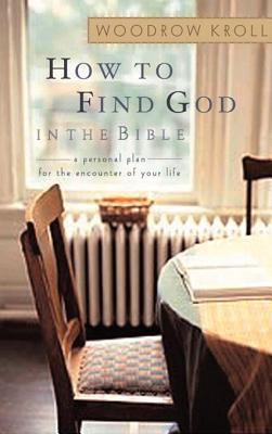 How to Find God in the Bible: A Personal Plan for the Encounter of Your Life  by  Woodrow Kroll