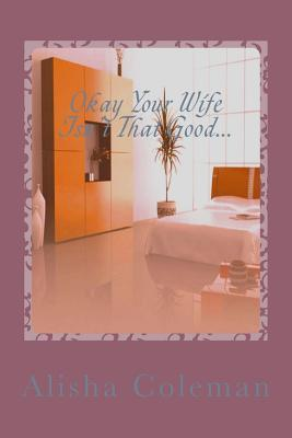 Okay So Your Wife Isnt That Good...Get Back in My Bed!: Alisha Lives or Does She?  by  Alisha Coleman