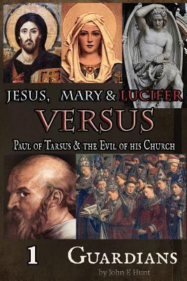 Guardians (Jesus, Mary & Lucifer Versus Paul of Tarsus & the Evil of his Church, #1) John E.  Hunt