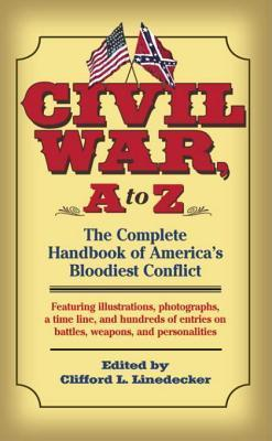 Civil War, A to Z: The Complete Handbook of Americas Bloodiest Conflict Clifford L. Linedecker