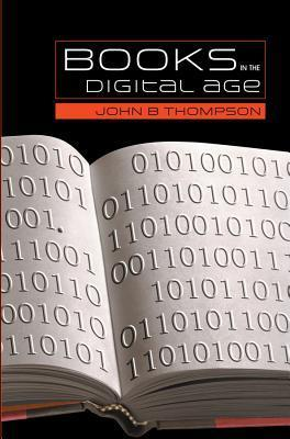 Books in the Digital Age: The Transformation of Academic and Higher Education Publishing in Britain and the United States John B. Thompson