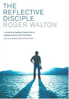 The Reflective Disciple: Learning to Live as Faithful Followers of Jesus in the Twenty-First Century  by  Roger Walton