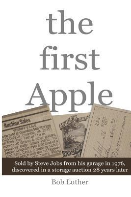 The First Apple: Sold  by  Steve Jobs from His Garage in 1976, Discovered in a Storage Auction 28 Years Later by Bob Luther