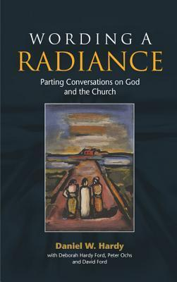 Wording a Radiance: Parting Conversations about God and the Church Daniel W. Hardy