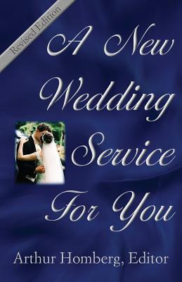 A New Wedding Service for You: 19 Orders of Worship for the Prospective Bride and Groom Arthur Homburg