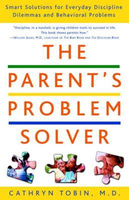 The Parents Problem Solver: Smart Solutions for Everyday Discipline Dilemmas and Behavioral Problems  by  Cathryn Tobin