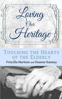Loving Our Heritage: Touching the Hearts of the Elderly  by  Priscilla Martens