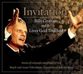 Invitation: Billy Graham and the Lives God Touched  by  Basyle Tchividjian